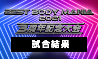 〜 3周年記念大会 BEST BODY MANIA 2021 〜試合結果